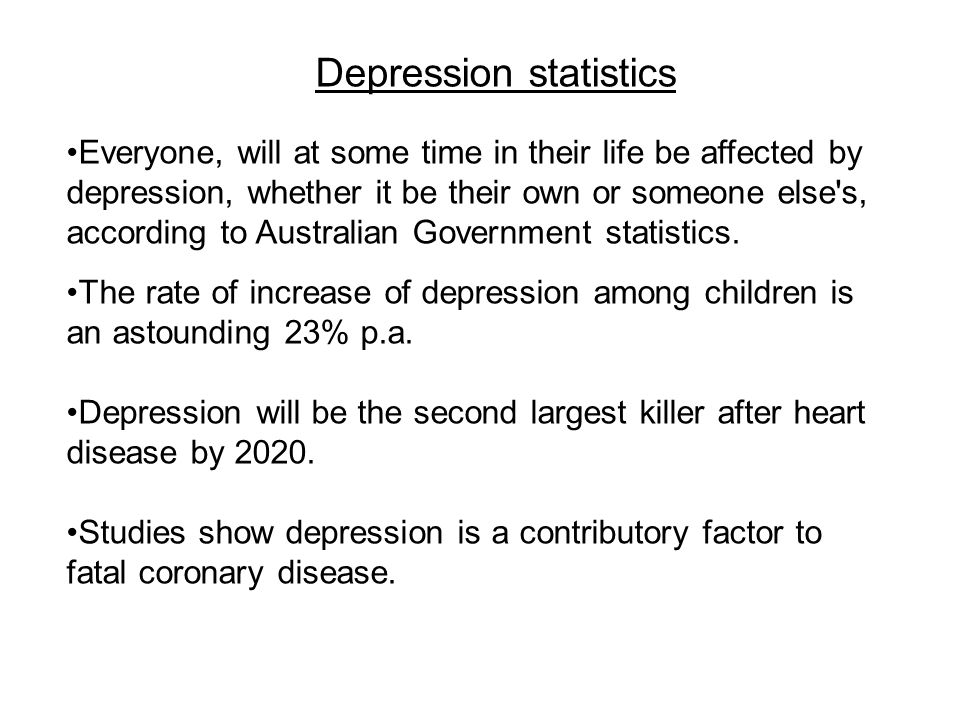 Depression statistics Everyone, will at some time in their life be affected by depression, whether it be their own or someone else s, according to Australian Government statistics.