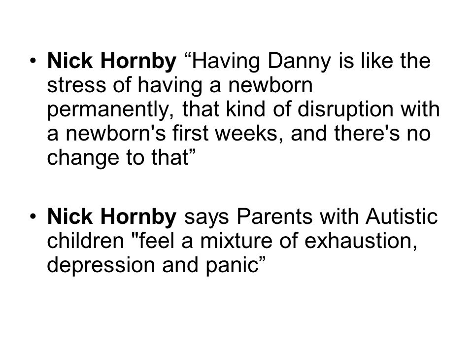 Nick Hornby Having Danny is like the stress of having a newborn permanently, that kind of disruption with a newborn s first weeks, and there s no change to that Nick Hornby says Parents with Autistic children feel a mixture of exhaustion, depression and panic