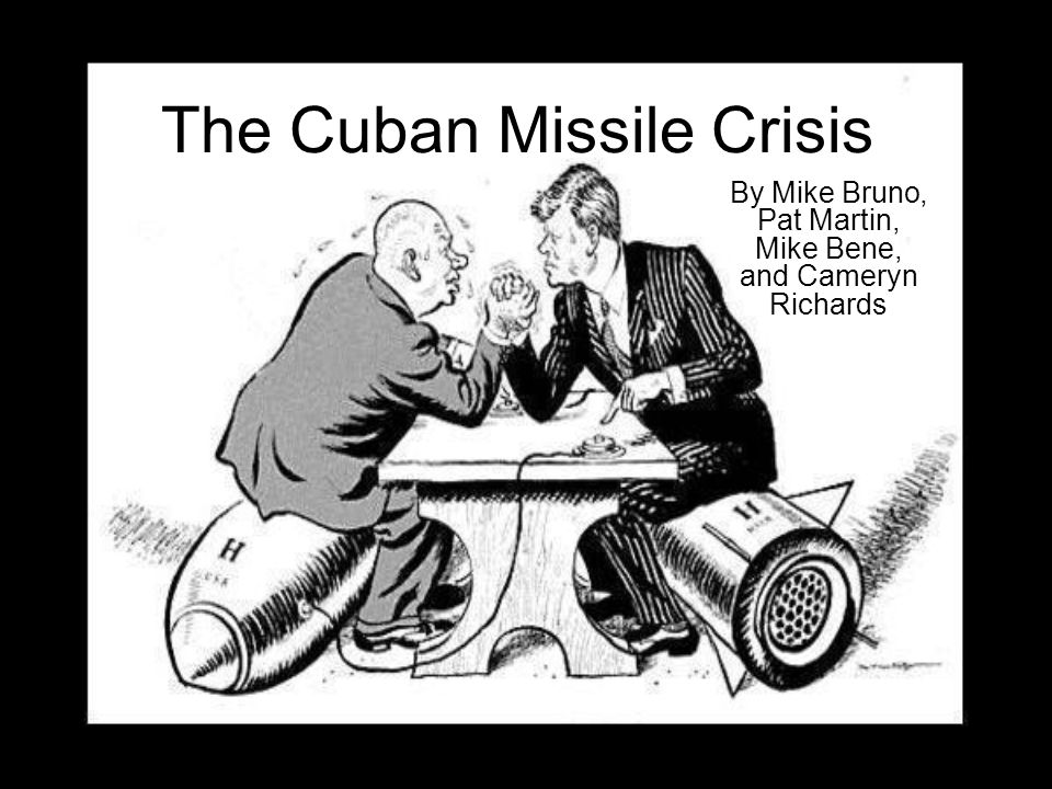 The Cuban Missile Crisis By Mike Bruno, Pat Martin, Mike Bene, and Cameryn Richards