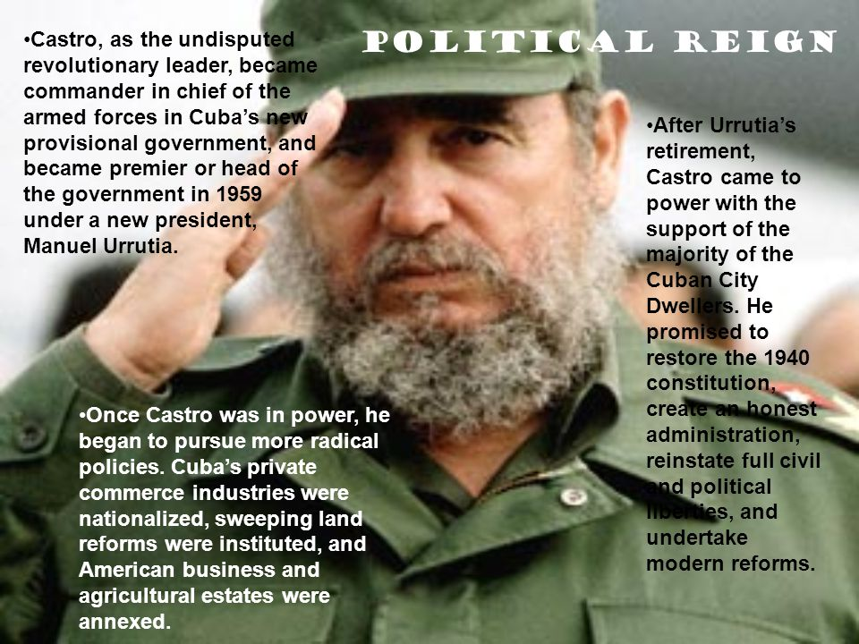 Political Reign Castro, as the undisputed revolutionary leader, became commander in chief of the armed forces in Cuba's new provisional government, and became premier or head of the government in 1959 under a new president, Manuel Urrutia.