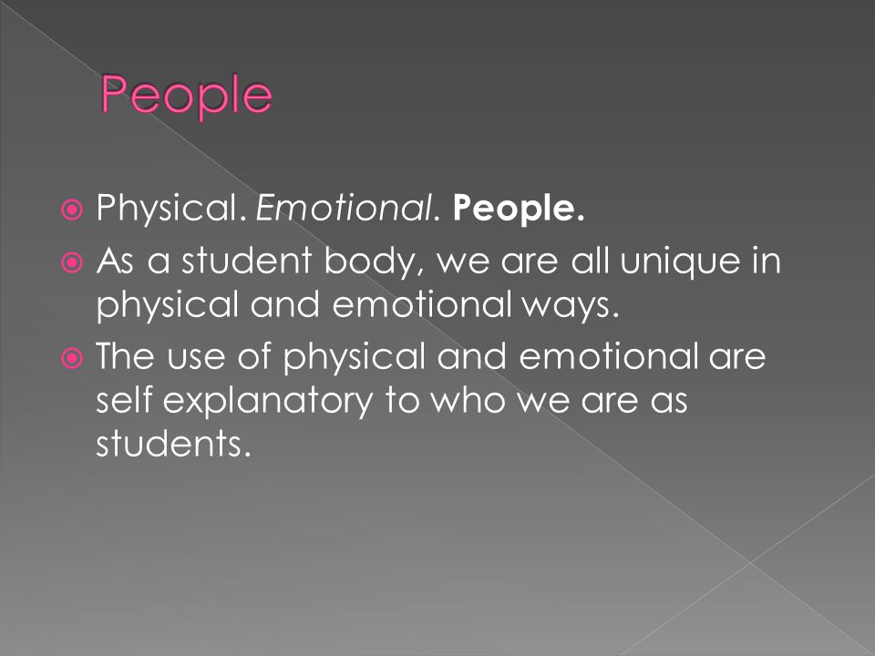  Physical. Emotional. People.  As a student body, we are all unique in physical and emotional ways.  The use of physical and emotional are self exp