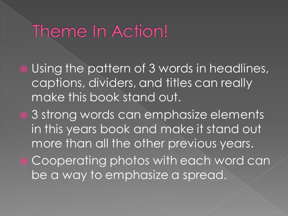  Using the pattern of 3 words in headlines, captions, dividers, and titles can really make this book stand out.  3 strong words can emphasize elemen