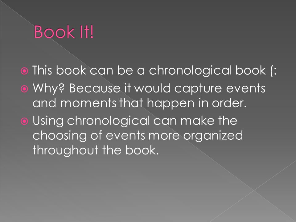  This book can be a chronological book (:  Why? Because it would capture events and moments that happen in order.  Using chronological can make the