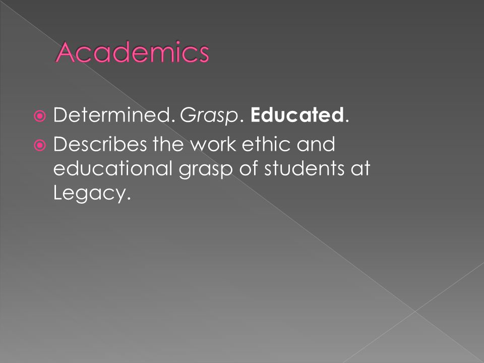  Determined. Grasp. Educated.  Describes the work ethic and educational grasp of students at Legacy.