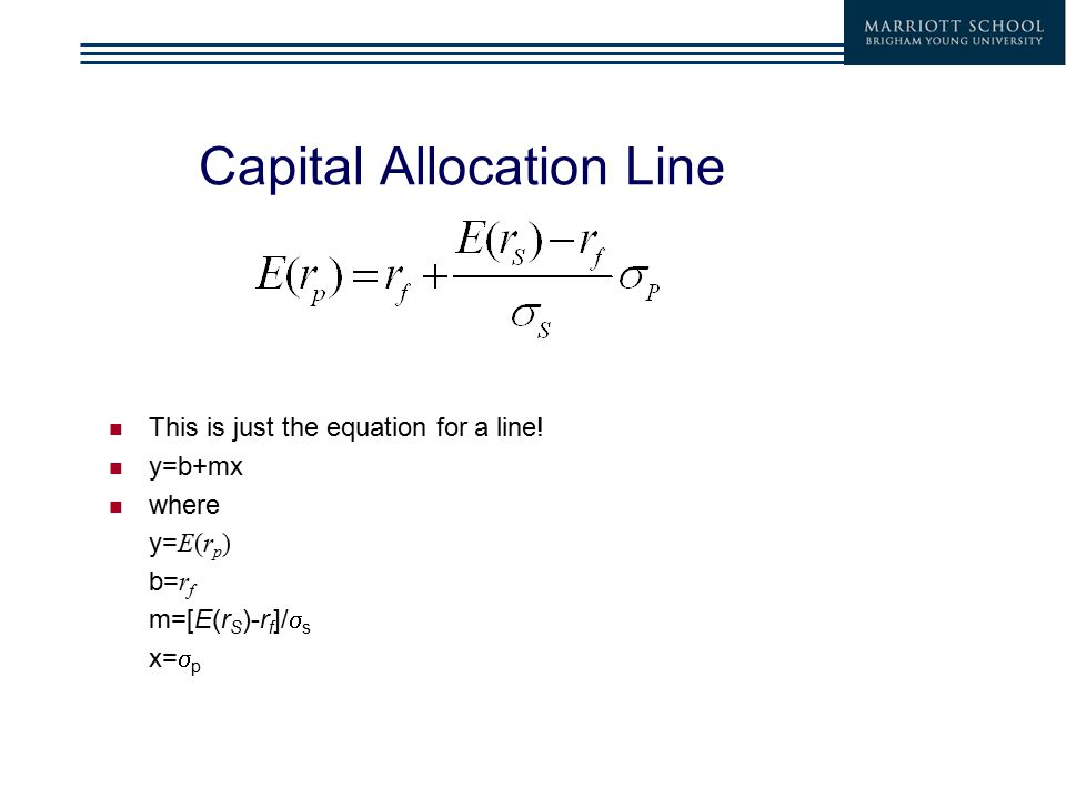 Capital Allocation Line This is just the equation for a line! y=b+mx where y= E(r p ) b= r f m=[E(r S )-r f ]/  s x=  p