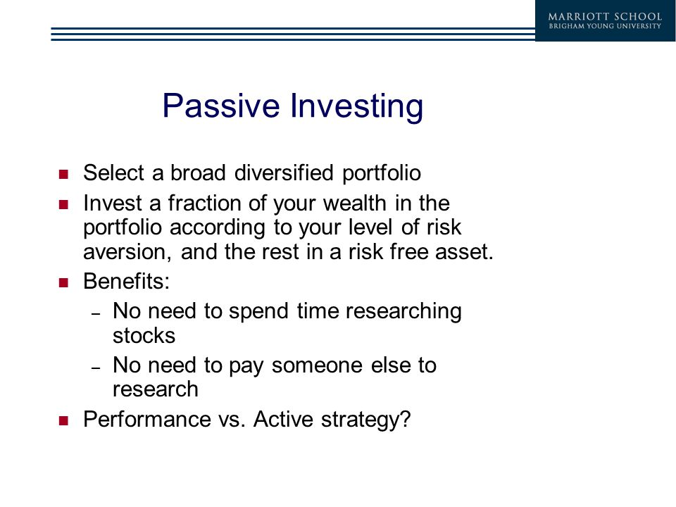 Passive Investing Select a broad diversified portfolio Invest a fraction of your wealth in the portfolio according to your level of risk aversion, and