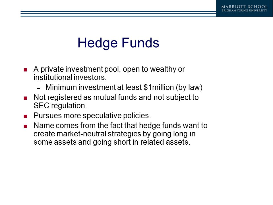 Hedge Funds A private investment pool, open to wealthy or institutional investors. – Minimum investment at least $1million (by law) Not registered as
