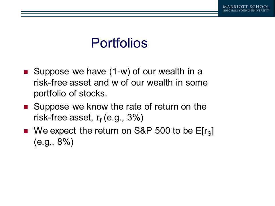 Portfolios Suppose we have (1-w) of our wealth in a risk-free asset and w of our wealth in some portfolio of stocks. Suppose we know the rate of retur