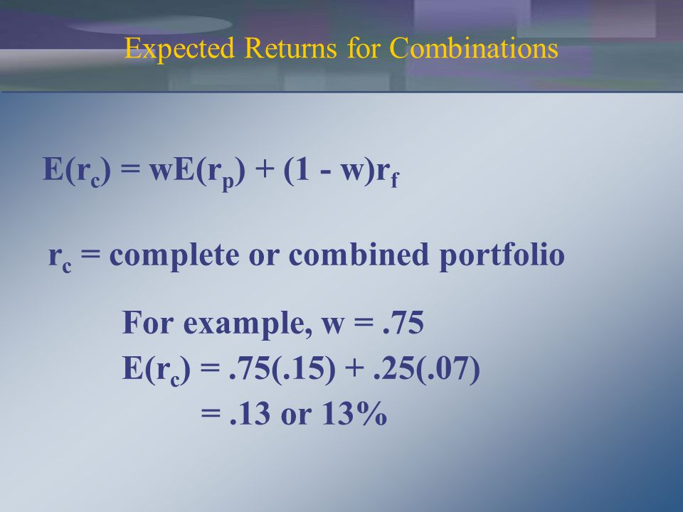 E(r c ) = wE(r p ) + (1 - w)r f r c = complete or combined portfolio For example, w =.75 E(r c ) =.75(.15) +.25(.07) =.13 or 13% Expected Returns for Combinations