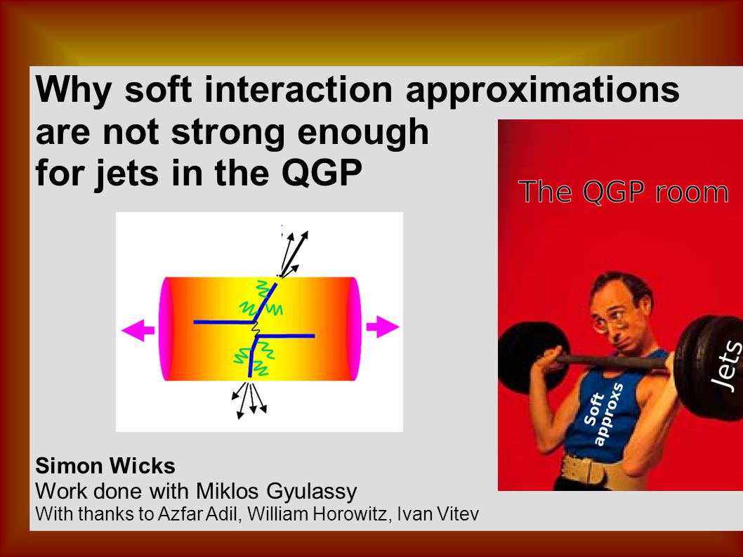 Why soft interaction approximations are not strong enough for jets in the QGP Simon Wicks Work done with Miklos Gyulassy With thanks to Azfar Adil, William Horowitz, Ivan Vitev