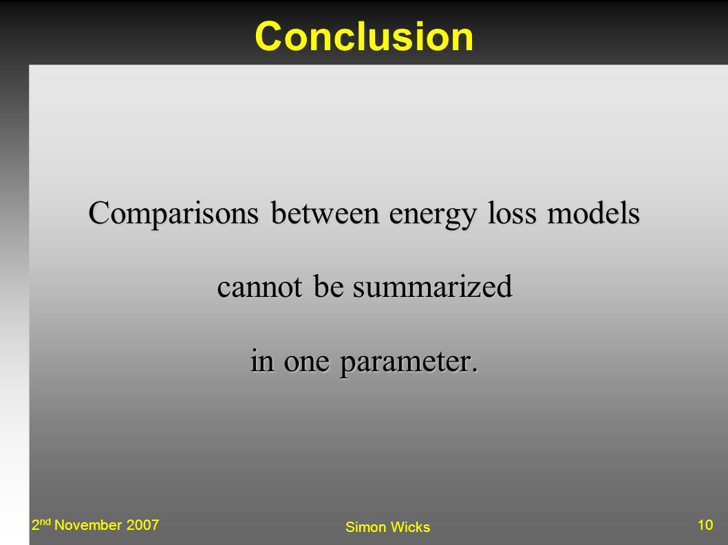 102 nd November 2007 Simon Wicks Conclusion Comparisons between energy loss models cannot be summarized in one parameter.