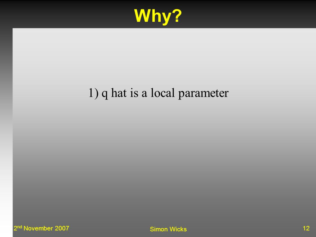 122 nd November 2007 Simon Wicks Why 1) q hat is a local parameter