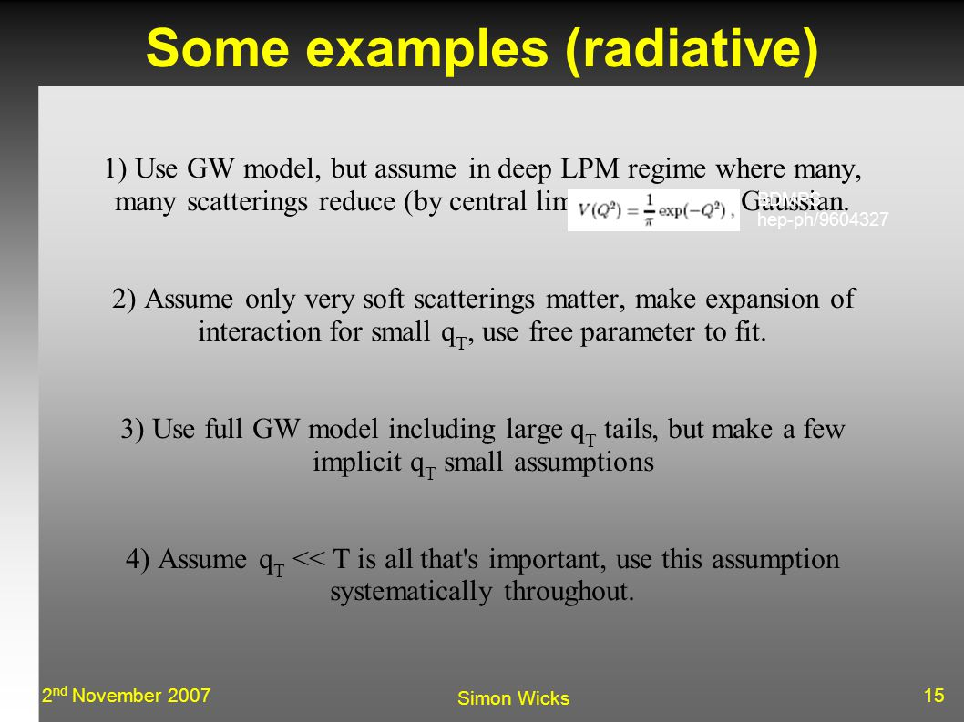 152 nd November 2007 Simon Wicks Some examples (radiative)‏ 1) Use GW model, but assume in deep LPM regime where many, many scatterings reduce (by central limit theorem) to Gaussian.