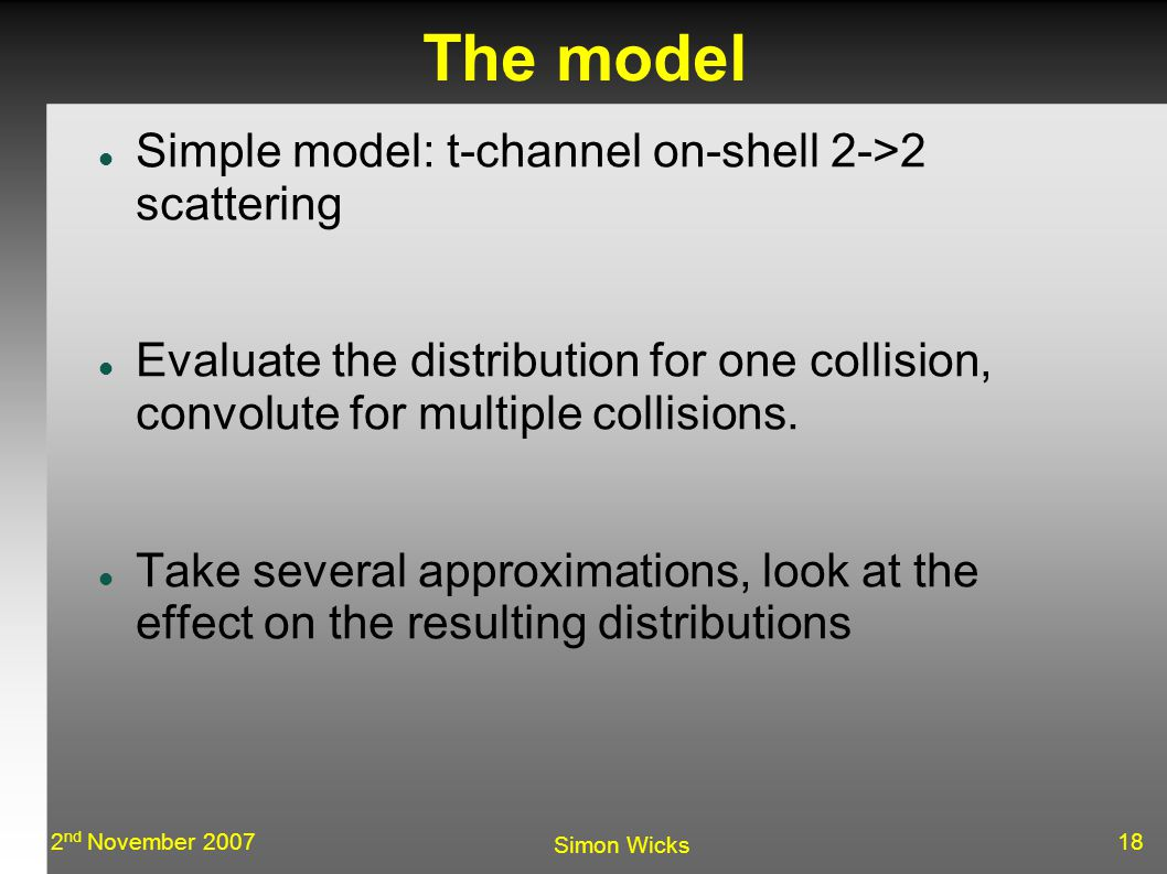 182 nd November 2007 Simon Wicks The model Simple model: t-channel on-shell 2->2 scattering Evaluate the distribution for one collision, convolute for multiple collisions.