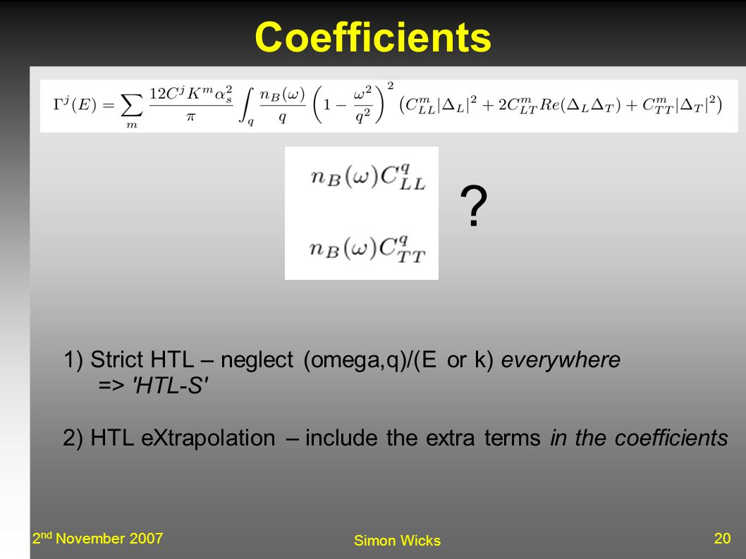 202 nd November 2007 Simon Wicks Coefficients 1) Strict HTL – neglect (omega,q)/(E or k) everywhere => HTL-S 2) HTL eXtrapolation – include the extra terms in the coefficients