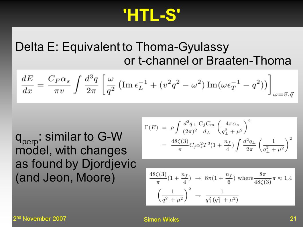 212 nd November 2007 Simon Wicks HTL-S Delta E: Equivalent to Thoma-Gyulassy or t-channel or Braaten-Thoma q perp : similar to G-W model, with changes as found by Djordjevic (and Jeon, Moore)‏