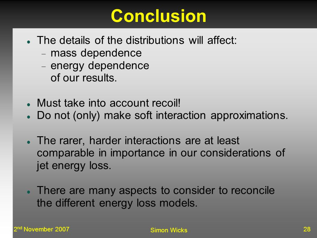 282 nd November 2007 Simon Wicks Conclusion The details of the distributions will affect:  mass dependence  energy dependence of our results.