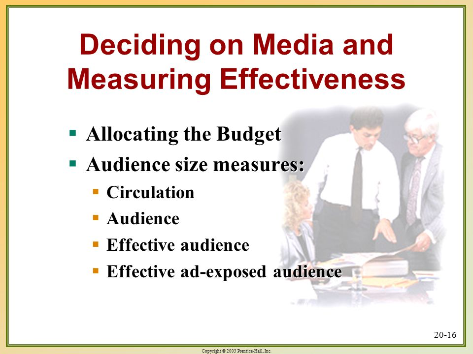 Copyright © 2003 Prentice-Hall, Inc. 20-16 Deciding on Media and Measuring Effectiveness  Allocating the Budget  Audience size measures:  Circulati