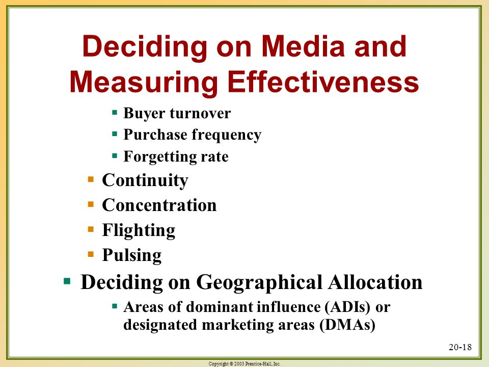 Copyright © 2003 Prentice-Hall, Inc. 20-18 Deciding on Media and Measuring Effectiveness  Buyer turnover  Purchase frequency  Forgetting rate  Con