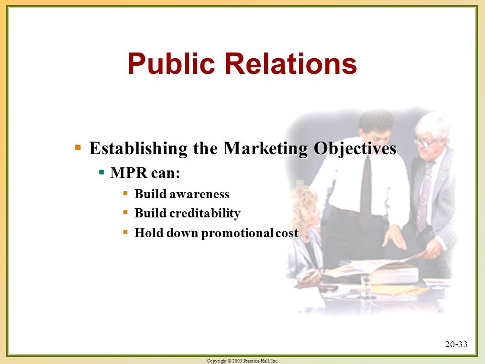 Copyright © 2003 Prentice-Hall, Inc. 20-33 Public Relations  Establishing the Marketing Objectives  MPR can:  Build awareness  Build creditability