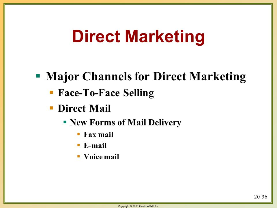 Copyright © 2003 Prentice-Hall, Inc. 20-36 Direct Marketing  Major Channels for Direct Marketing  Face-To-Face Selling  Direct Mail  New Forms of