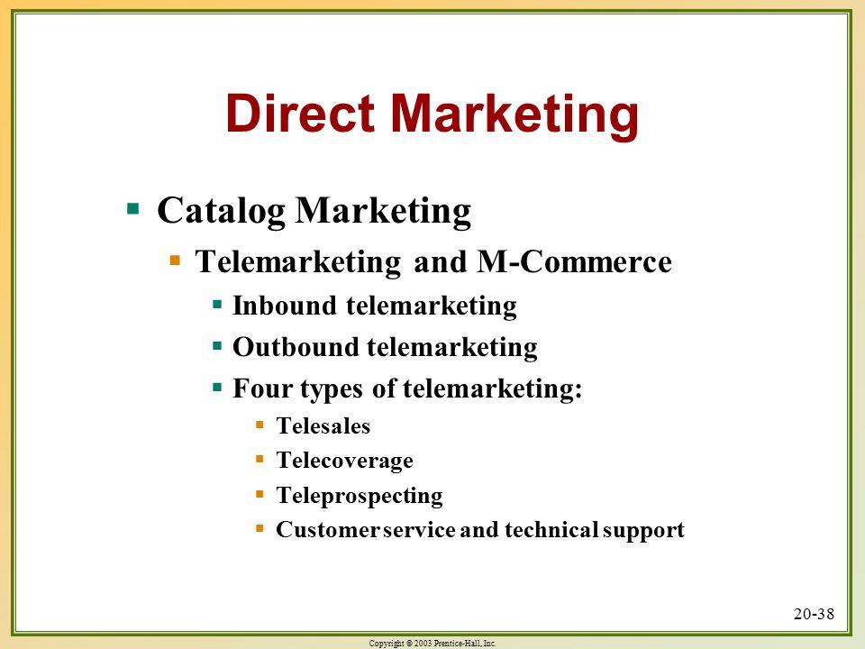 Copyright © 2003 Prentice-Hall, Inc. 20-38 Direct Marketing  Catalog Marketing  Telemarketing and M-Commerce  Inbound telemarketing  Outbound tele