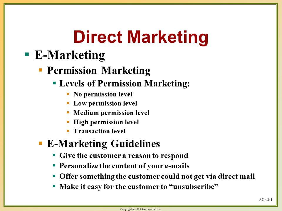 Copyright © 2003 Prentice-Hall, Inc. 20-40 Direct Marketing  E-Marketing  Permission Marketing  Levels of Permission Marketing:  No permission lev