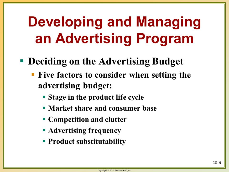 Copyright © 2003 Prentice-Hall, Inc. 20-6 Developing and Managing an Advertising Program  Deciding on the Advertising Budget  Five factors to consid