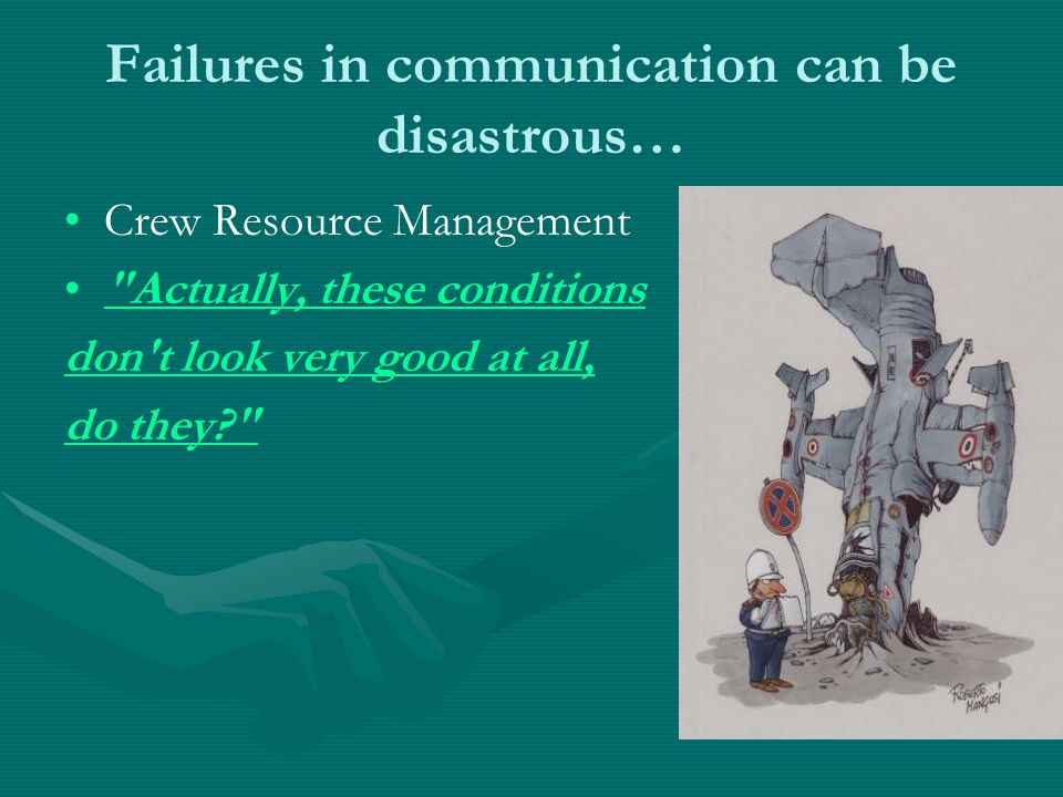 Failures in communication can be disastrous… Crew Resource Management Actually, these conditions don t look very good at all, do they?