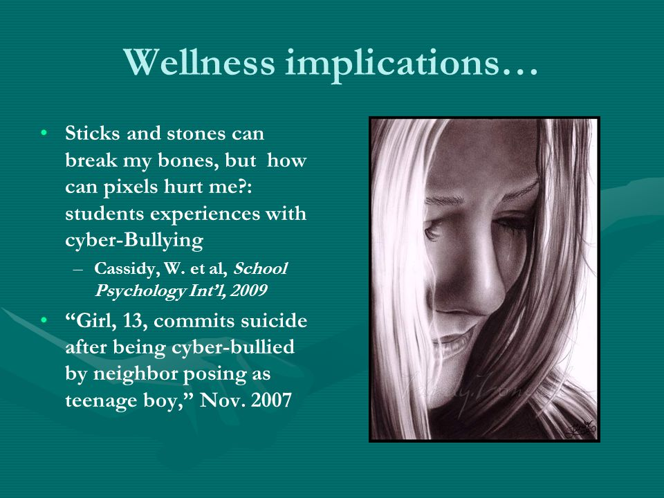 Wellness implications… Sticks and stones can break my bones, but how can pixels hurt me : students experiences with cyber-Bullying – –Cassidy, W.