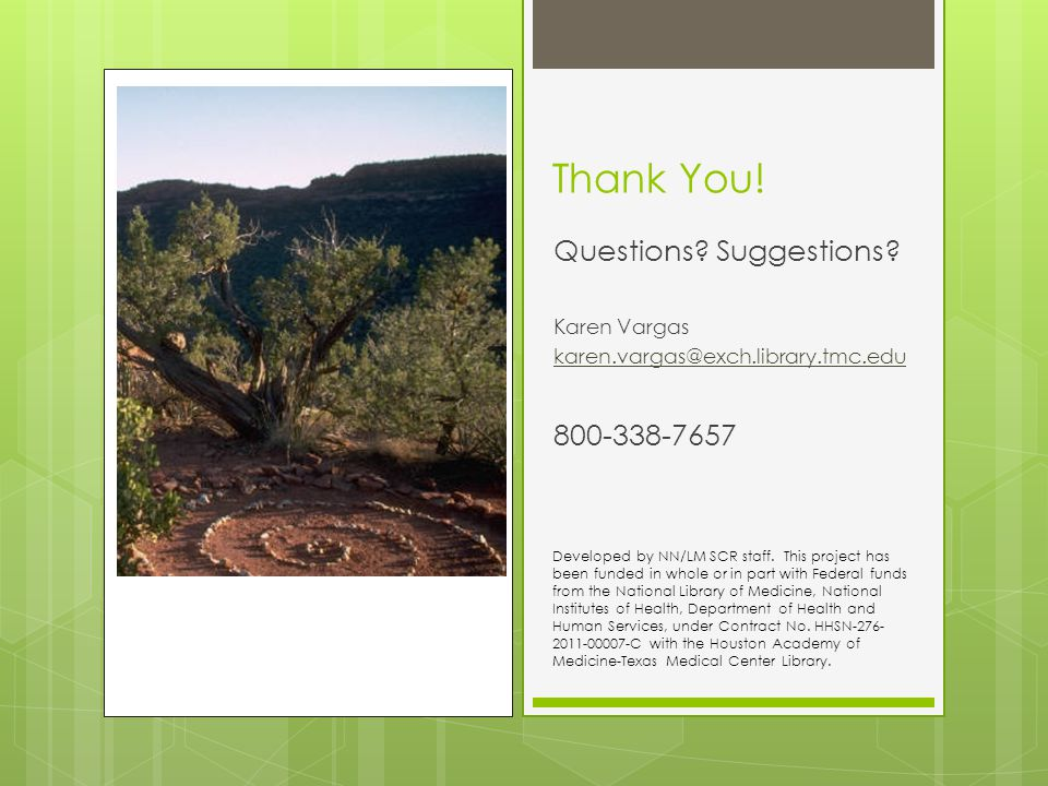 Thank You! Questions? Suggestions? Karen Vargas karen.vargas@exch.library.tmc.edu 800-338-7657 Developed by NN/LM SCR staff. This project has been fun