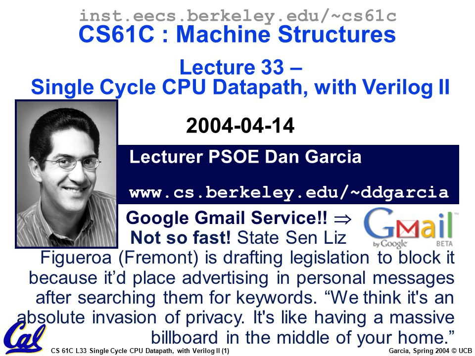 CS 61C L33 Single Cycle CPU Datapath, with Verilog II (2) Garcia, Spring 2004 © UCB Storage Element: Idealized Memory Memory (idealized) One input bus: Data In One output bus: Data Out Memory word is selected by: Address selects the word to put on Data Out Write Enable = 1: address selects the memory word to be written via the Data In bus Clock input (CLK) The CLK input is a factor ONLY during write operation During read operation, behaves as a combinational logic block: -Address valid => Data Out valid after access time. Clk Data In Write Enable 32 DataOut Address