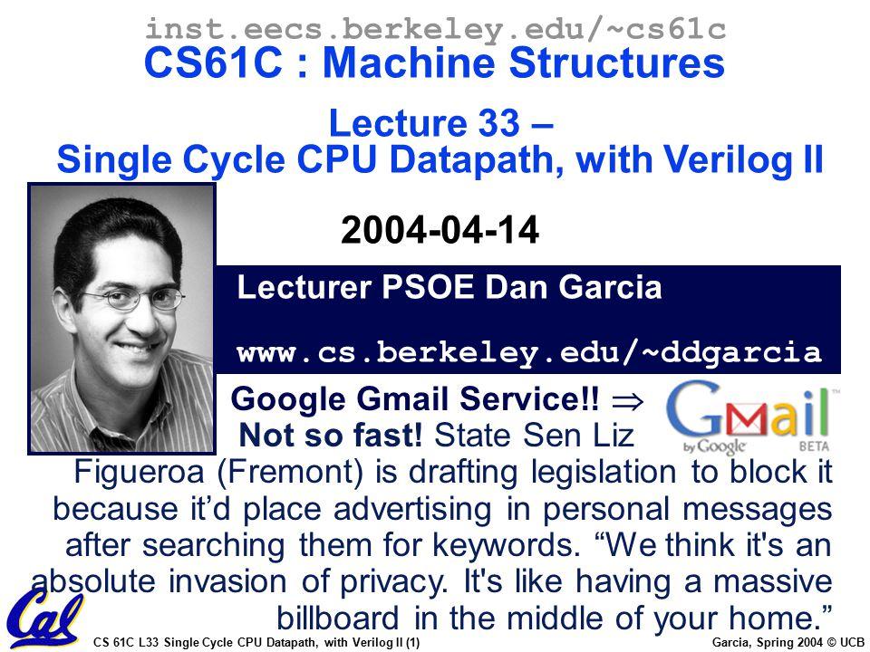 CS 61C L33 Single Cycle CPU Datapath, with Verilog II (1) Garcia, Spring 2004 © UCB Lecturer PSOE Dan Garcia www.cs.berkeley.edu/~ddgarcia inst.eecs.berkeley.edu/~cs61c CS61C : Machine Structures Lecture 33 – Single Cycle CPU Datapath, with Verilog II 2004-04-14 Google Gmail Service!.