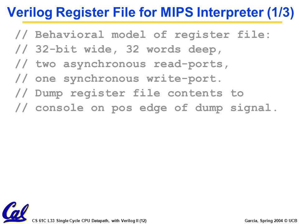 CS 61C L33 Single Cycle CPU Datapath, with Verilog II (12) Garcia, Spring 2004 © UCB Verilog Register File for MIPS Interpreter (1/3) // Behavioral model of register file: // 32-bit wide, 32 words deep, // two asynchronous read-ports, // one synchronous write-port.