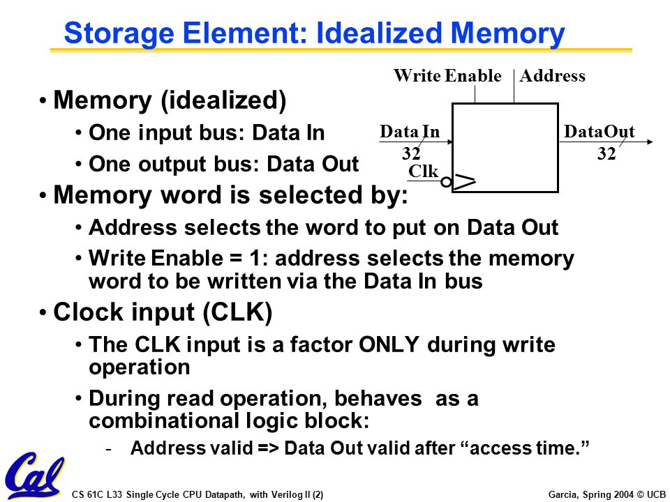 CS 61C L33 Single Cycle CPU Datapath, with Verilog II (3) Garcia, Spring 2004 © UCB Verilog Memory for MIPS Interpreter (1/3) //Behavioral modelof Random Access Memory: // 32-bit wide, 256 words deep, // asynchronous read-port if RD=1, // synchronous write-port if WR=1, // initialize from hex file ( data.dat ) // on positive edge of reset signal, // dump to binary file ( dump.dat ) // on positive edge of dump signal.