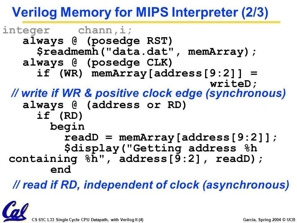 CS 61C L33 Single Cycle CPU Datapath, with Verilog II (4) Garcia, Spring 2004 © UCB Verilog Memory for MIPS Interpreter (2/3) integer chann,i; always @ (posedge RST) $readmemh( data.dat , memArray); always @ (posedge CLK) if (WR) memArray[address[9:2]] = writeD; always @ (address or RD) if (RD) begin readD = memArray[address[9:2]]; $display( Getting address %h containing %h , address[9:2], readD); end // write if WR & positive clock edge (synchronous) // read if RD, independent of clock (asynchronous)