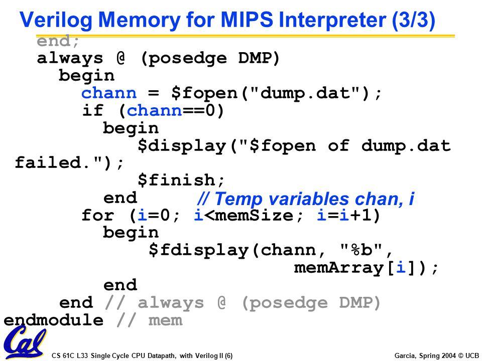 CS 61C L33 Single Cycle CPU Datapath, with Verilog II (6) Garcia, Spring 2004 © UCB Verilog Memory for MIPS Interpreter (3/3) end; always @ (posedge DMP) begin chann = $fopen( dump.dat ); if (chann==0) begin $display( $fopen of dump.dat failed. ); $finish; end for (i=0; i<memSize; i=i+1) begin $fdisplay(chann, %b , memArray[i]); end end // always @ (posedge DMP) endmodule // mem // Temp variables chan, i