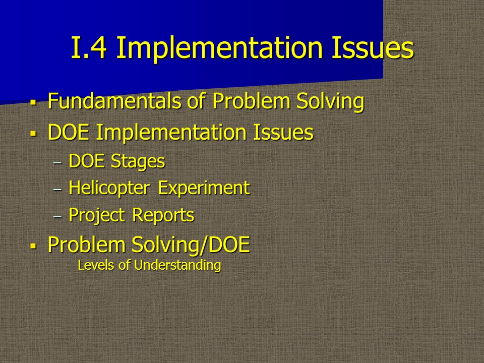 I.4 Implementation Issues  Fundamentals of Problem Solving  DOE Implementation Issues – DOE Stages – Helicopter Experiment – Project Reports  Problem Solving/DOE Levels of Understanding