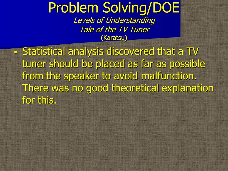 Problem Solving/DOE Levels of Understanding Tale of the TV Tuner (Karatsu)  Statistical analysis discovered that a TV tuner should be placed as far as possible from the speaker to avoid malfunction.