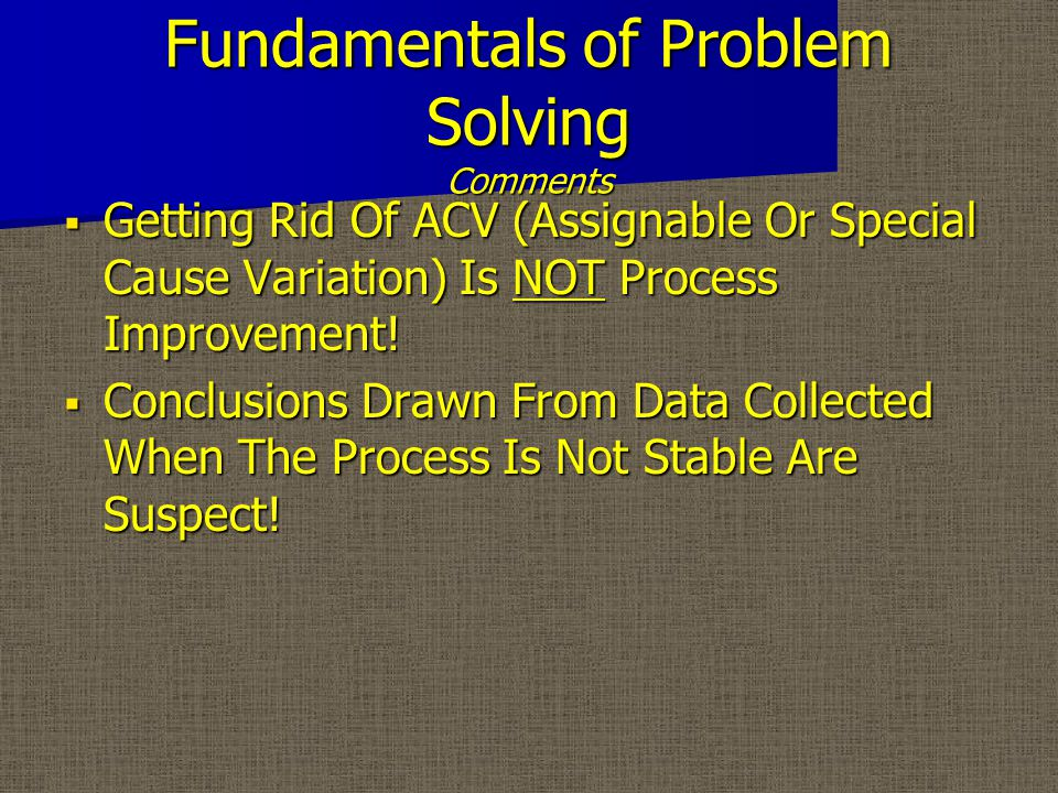 Fundamentals of Problem Solving Comments  Getting Rid Of ACV (Assignable Or Special Cause Variation) Is NOT Process Improvement.