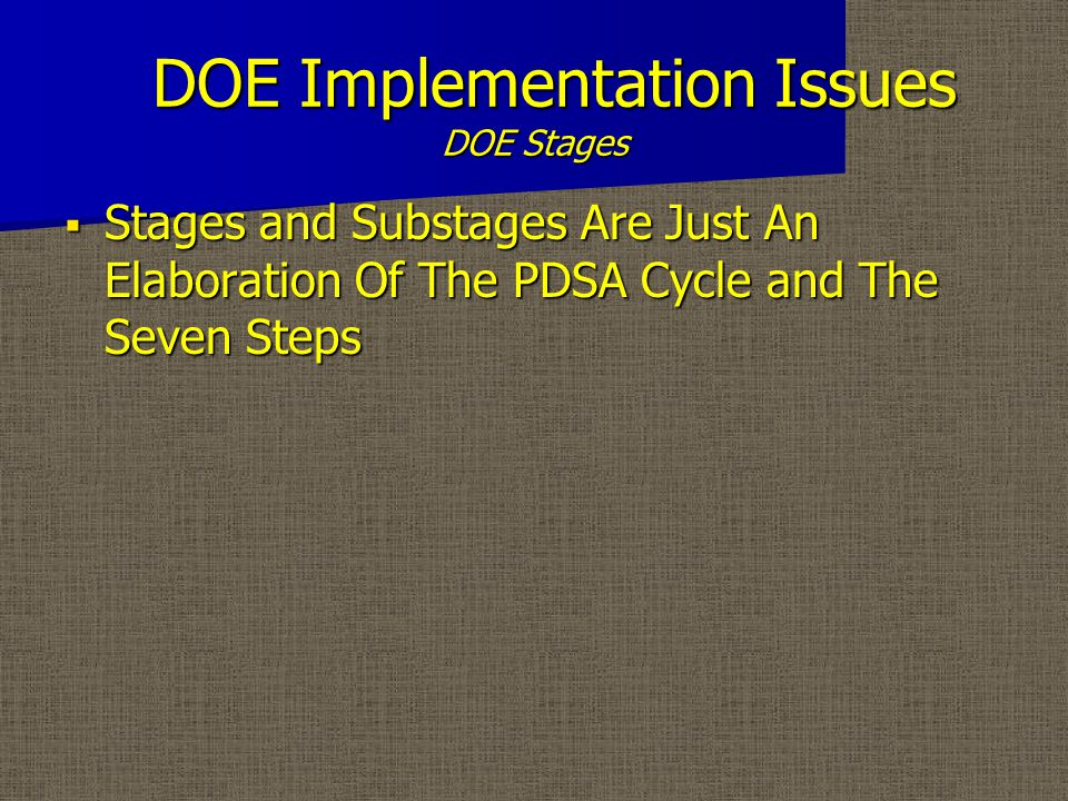 DOE Implementation Issues DOE Stages  A DOE Project Is Composed Of A Number Of Stages – The Preliminary Stage – The Basic Understanding Stage – The Refinement Stage – The Verification Stage  Each One Of These Stages And Their Substages Have Certain Objectives