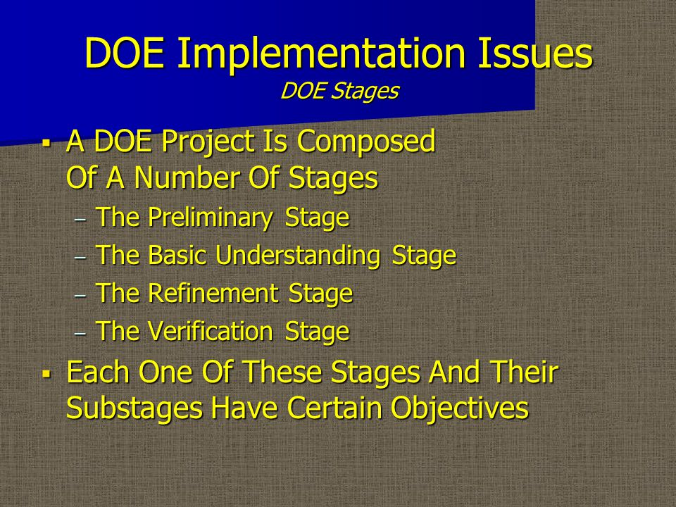 DOE Implementation Issues DOE Stages  A DOE Project Is Composed Of A Number Of Stages – The Preliminary Stage – The Basic Understanding Stage – The Refinement Stage – The Verification Stage  Each One Of These Stages And Their Substages Have Certain Objectives