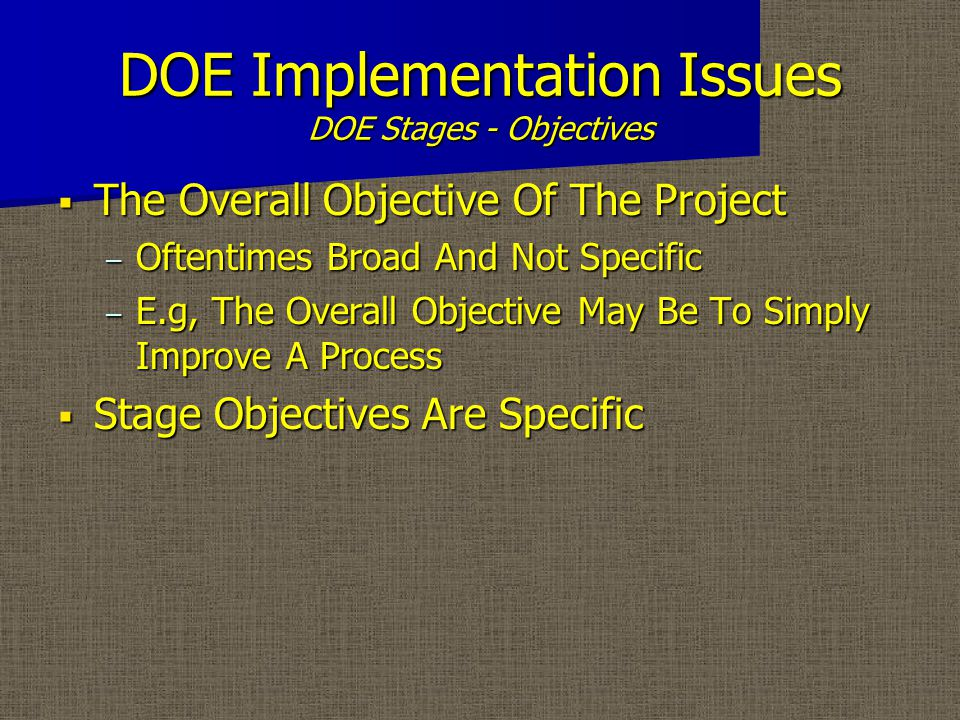 DOE Implementation Issues DOE Stages - Objectives  The Overall Objective Of The Project – Oftentimes Broad And Not Specific – E.g, The Overall Objective May Be To Simply Improve A Process  Stage Objectives Are Specific