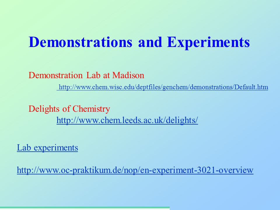 Demonstration Lab at Madison http://www.chem.wisc.edu/deptfiles/genchem/demonstrations/Default.htm Delights of Chemistry http://www.chem.leeds.ac.uk/delights/ Demonstrations and Experiments Lab experiments http://www.oc-praktikum.de/nop/en-experiment-3021-overview