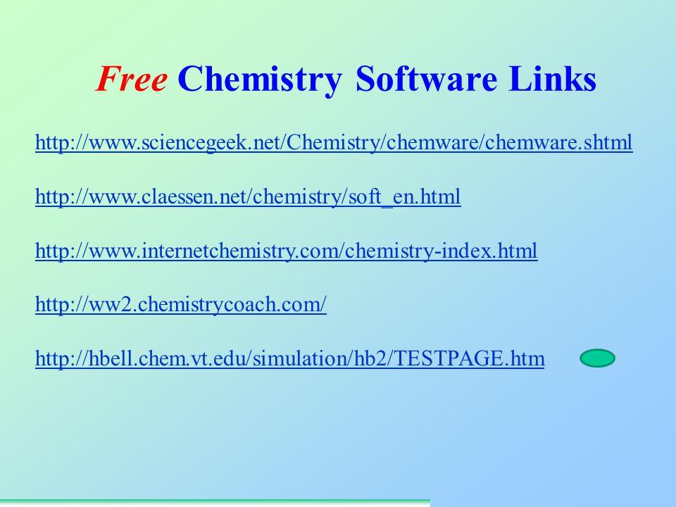 http://www.sciencegeek.net/Chemistry/chemware/chemware.shtml http://www.claessen.net/chemistry/soft_en.html http://www.internetchemistry.com/chemistry-index.html http://ww2.chemistrycoach.com/ http://hbell.chem.vt.edu/simulation/hb2/TESTPAGE.htm Free Chemistry Software Links