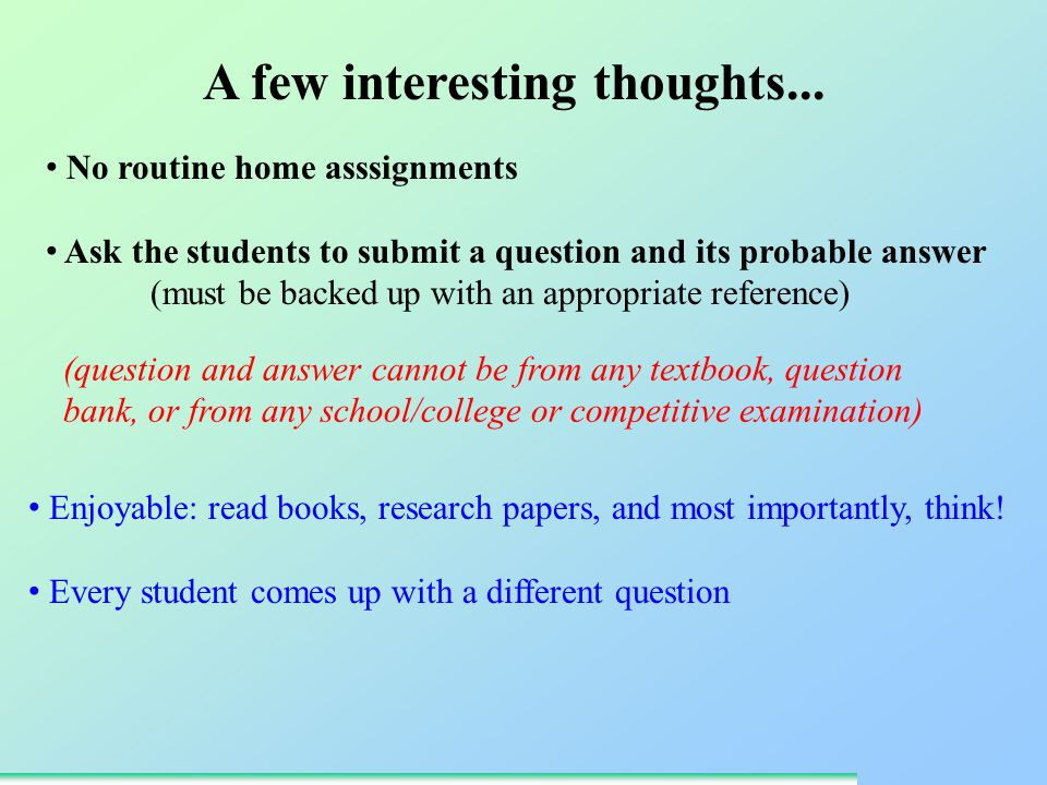 No routine home asssignments Ask the students to submit a question and its probable answer (must be backed up with an appropriate reference) Enjoyable: read books, research papers, and most importantly, think.