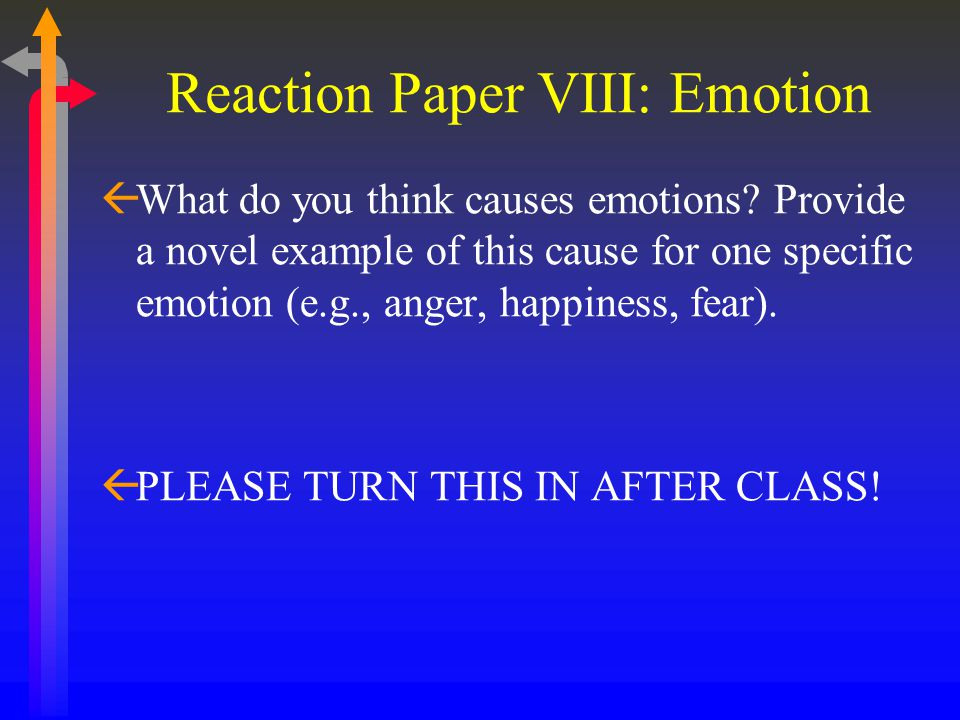 Reaction Paper VIII: Emotion ßWhat do you think causes emotions? Provide a novel example of this cause for one specific emotion (e.g., anger, happines