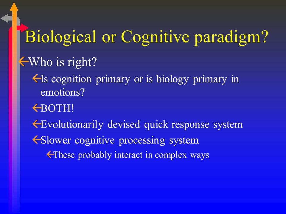 Biological or Cognitive paradigm? ßWho is right? ßIs cognition primary or is biology primary in emotions? ßBOTH! ßEvolutionarily devised quick respons
