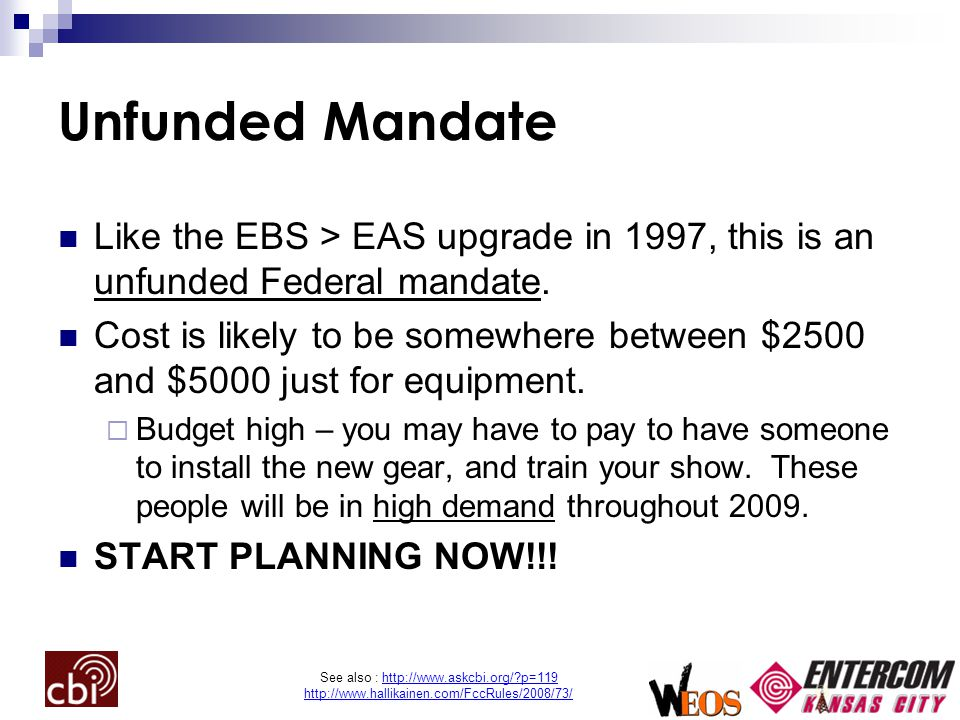 See also : http://www.askcbi.org/ p=119 http://www.hallikainen.com/FccRules/2008/73/ Unfunded Mandate Like the EBS > EAS upgrade in 1997, this is an unfunded Federal mandate.