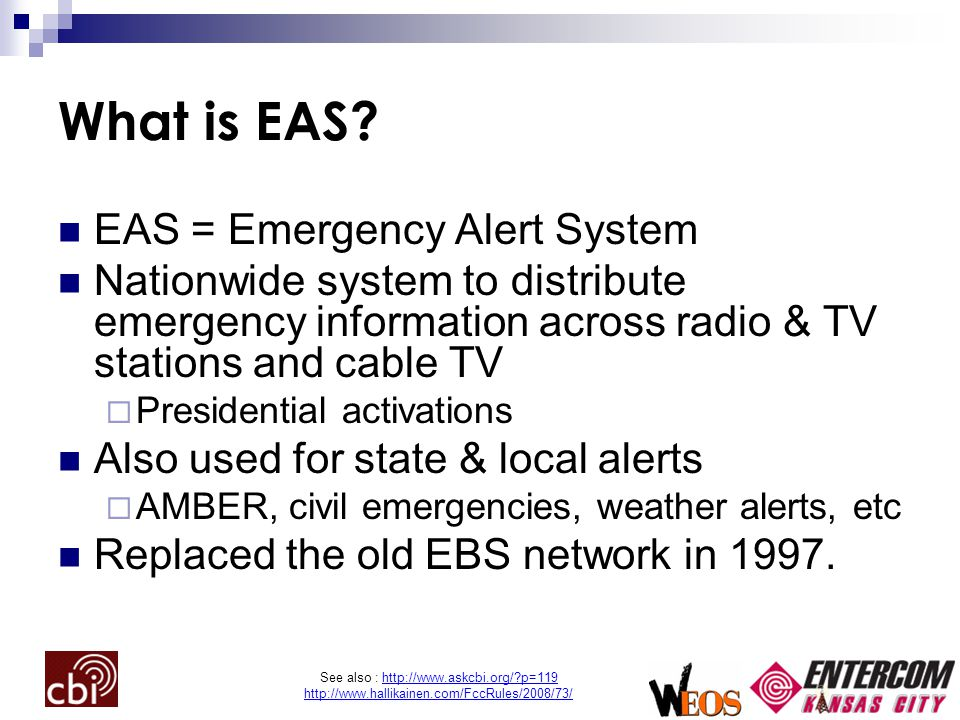 See also : http://www.askcbi.org/?p=119 http://www.hallikainen.com/FccRules/2008/73/ What is EAS? EAS = Emergency Alert System Nationwide system to di